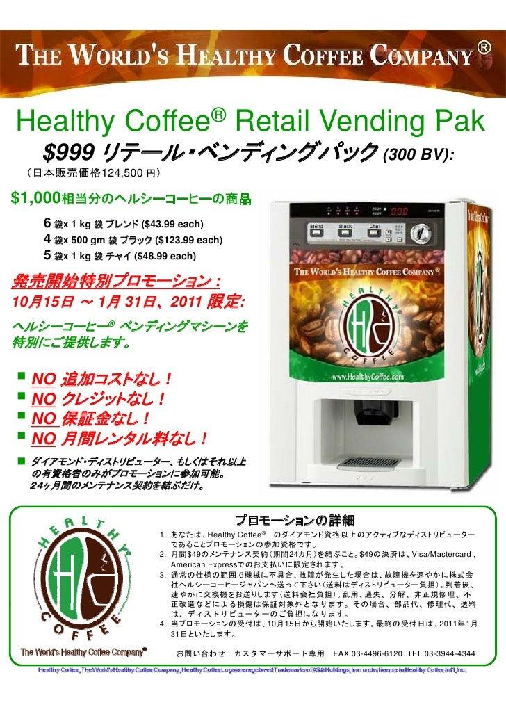 H lth C ff ® R t il V di P k Healthy Coffee Retail Vending Pak    $999 リテール・ベンディングパック (300 BV):  (日本販売価格124,500 円)  $1,000...