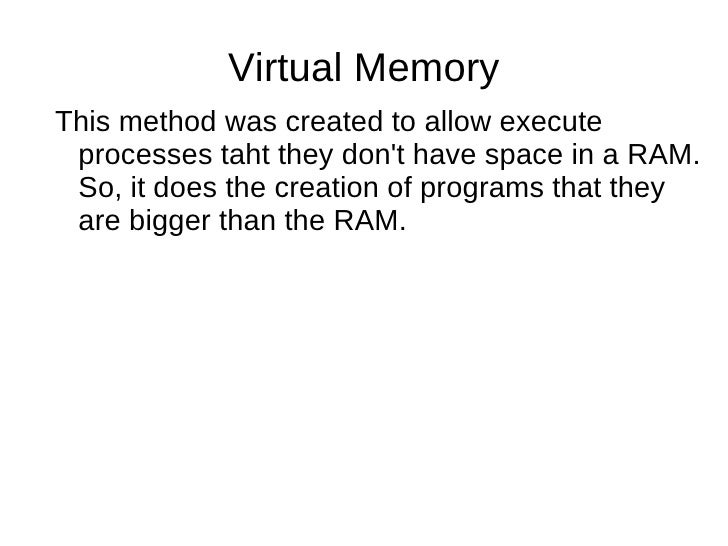 Virtual Memory <ul><li>This method was created to allow execute processes taht they don't have space in a RAM. So, it does...