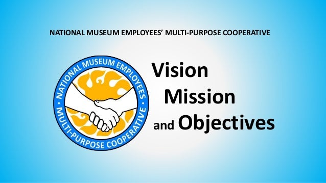 and Objectives NATIONAL MUSEUM EMPLOYEES' MULTI-PURPOSE COOPERATIVE Mission Vision