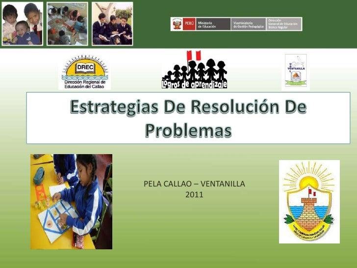 Estrategias De Resolución De Problemas <br />PELA CALLAO – VENTANILLA<br />2011<br />