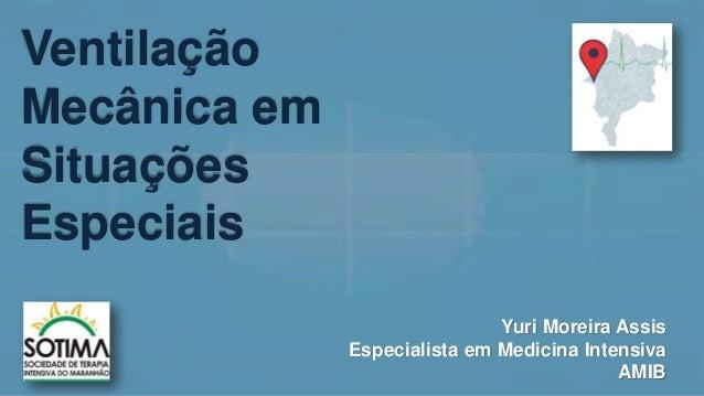 Ventilação Mecânica em Situações Especiais Yuri Moreira Assis Especialista em Medicina Intensiva AMIB
