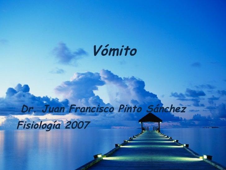 Vómito Dr. Juan Francisco Pinto Sánchez Fisiología 2007