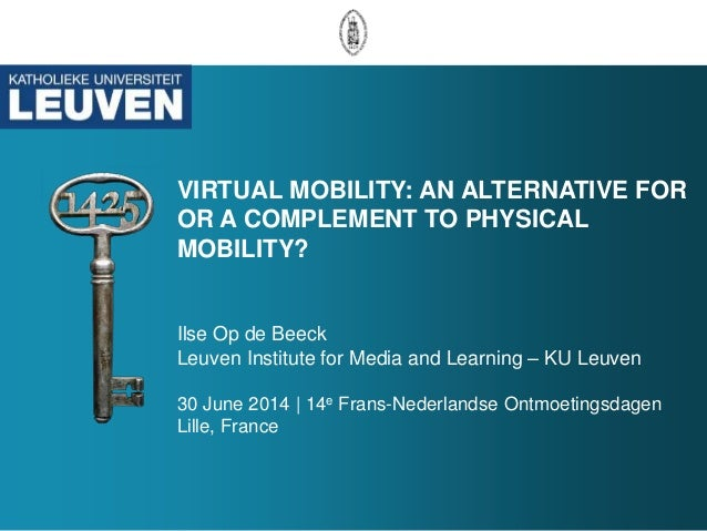 VIRTUAL MOBILITY: AN ALTERNATIVE FOR OR A COMPLEMENT TO PHYSICAL MOBILITY? Ilse Op de Beeck Leuven Institute for Media and...