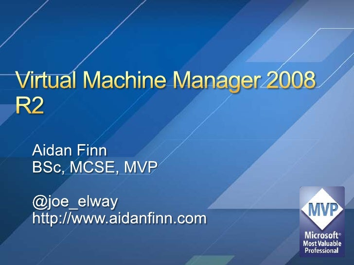 Virtual Machine Manager 2008 R2<br />Aidan Finn<br />BSc, MCSE, MVP<br />@joe_elway<br />http://www.aidanfinn.com<br />