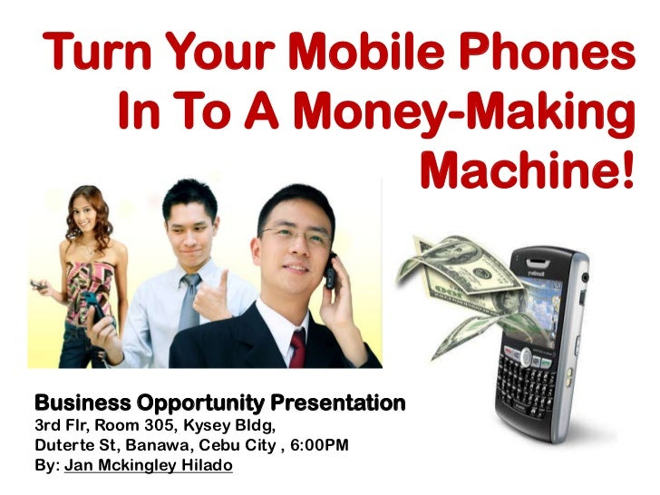 Turn Your Mobile Phones In To A Money-Making Machine!<br />Business Opportunity Presentation<br />3rd Flr, Room 305, Kysey...