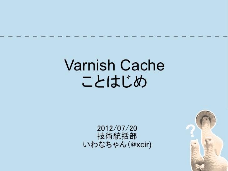 Varnish Cache  ことはじめ    2012/07/20    技術統括部  いわなちゃん(@xcir)