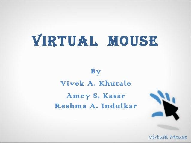 VIRTUAL MOUSE          By   Vivek A. Khutale    Amey S. Kasar  Reshma A. Indulkar