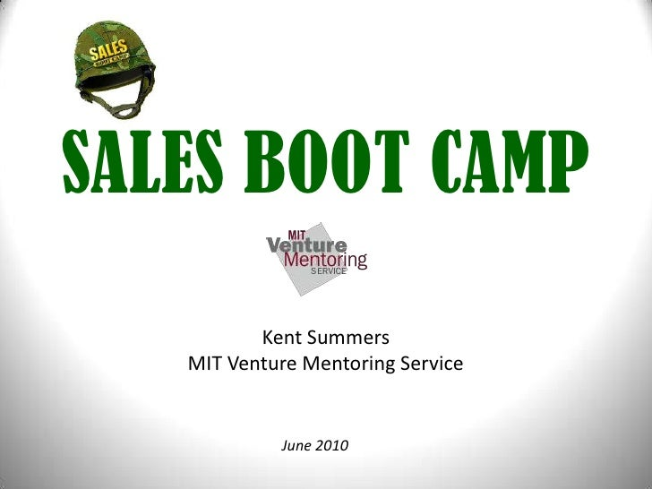 SALES BOOT CAMP<br />Kent SummersMIT Venture Mentoring Service<br />June 2010<br />