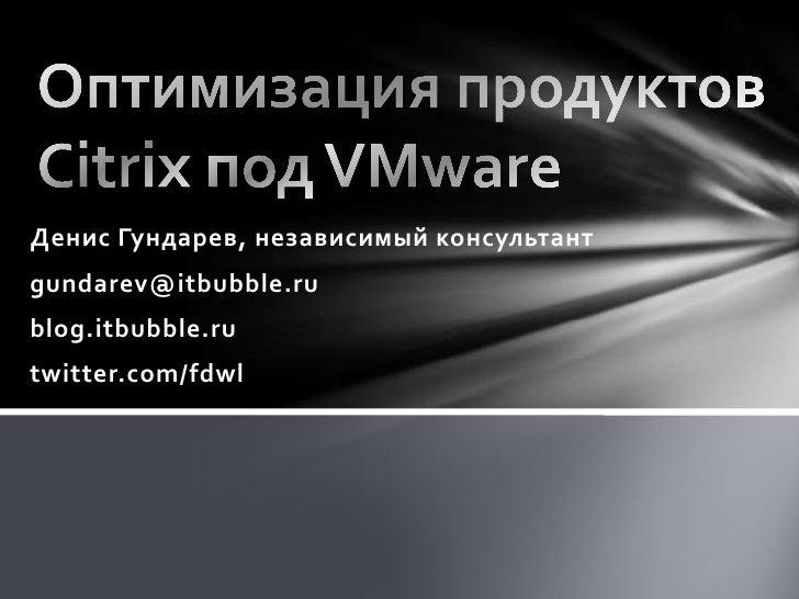 Оптимизация продуктов Citrix под VMware<br />Денис Гундарев, независимый консультант<br />gundarev@itbubble.ru<br />blog.i...