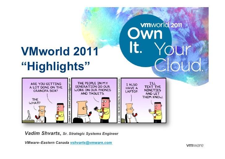 """VMworld 2011""""Highlights""""Vadim Shvarts, Sr. Strategic Systems EngineerVMware–Eastern Canada vshvarts@vmware.com            ..."""