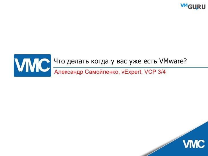 Что делать когда у вас уже есть  VMware? Александр Самойленко,  vExpert, VCP 3/4