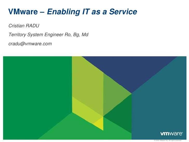 VMware – Enabling IT as a Service<br />Cristian RADU<br />Territory System Engineer Ro, Bg, Md<br />cradu@vmware.com<br />