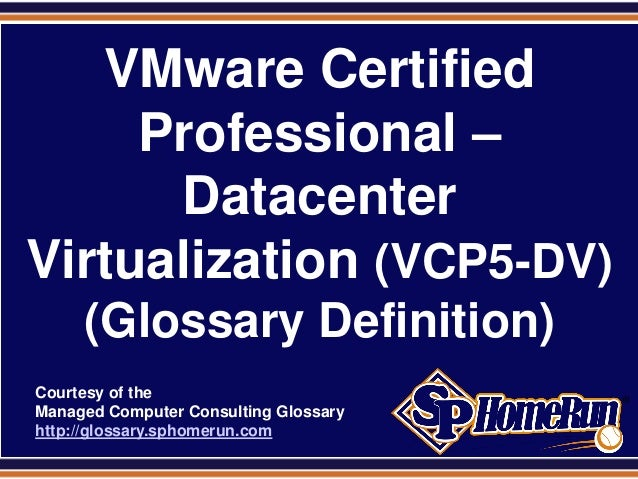 SPHomeRun.comVMware CertifiedProfessional –DatacenterVirtualization (VCP5-DV)(Glossary Definition)Courtesy of theManaged C...