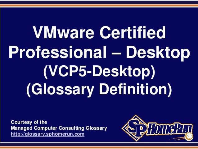 SPHomeRun.com VMware Certified Professional – Desktop (VCP5-Desktop) (Glossary Definition) Courtesy of the Managed Compute...