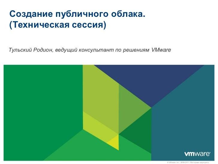 Создание публичного облака.(Техническая сессия)Тульский Родион, ведущий консультант по решениям VMware                    ...
