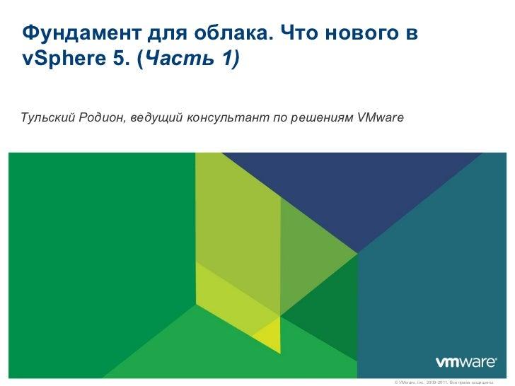 Фундамент для облака. Что нового вvSphere 5. (Часть 1)Тульский Родион, ведущий консультант по решениям VMware             ...