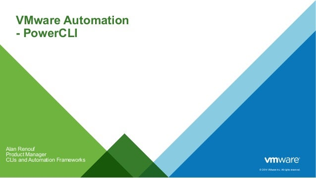 © 2014 VMware Inc. All rights reserved. VMware Automation - PowerCLI Alan Renouf Product Manager CLIs and Automation Frame...