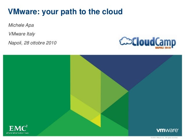 © 2009 VMware Inc. All rights reserved VMware: your path to the cloud Michele Apa VMware Italy Napoli, 28 ottobre 2010