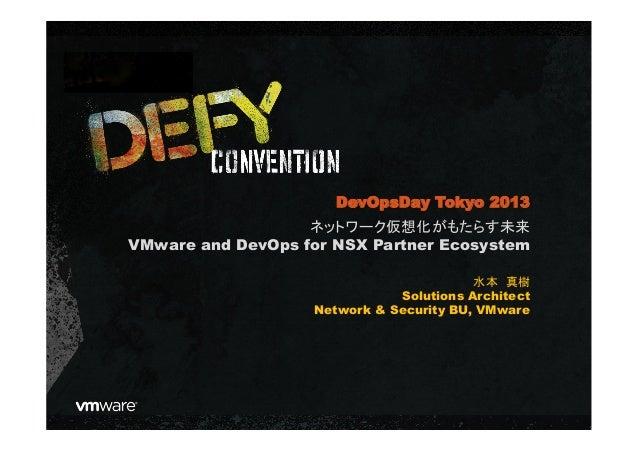ネットワーク仮想化がもたらす未来 VMware and DevOps for NSX Partner Ecosystem 水本 真樹 Solutions Architect Network & Security BU, VMware DevOp...