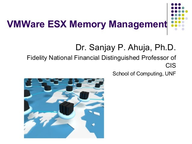 VMWare ESX Memory Management Dr. Sanjay P. Ahuja, Ph.D. Fidelity National Financial Distinguished Professor of CIS School ...