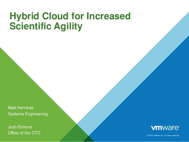 Hybrid Cloud for Increased Scientific Agility  Matt Herreras Systems Engineering Josh Simons Office of the CTO  © 2014 VMw...