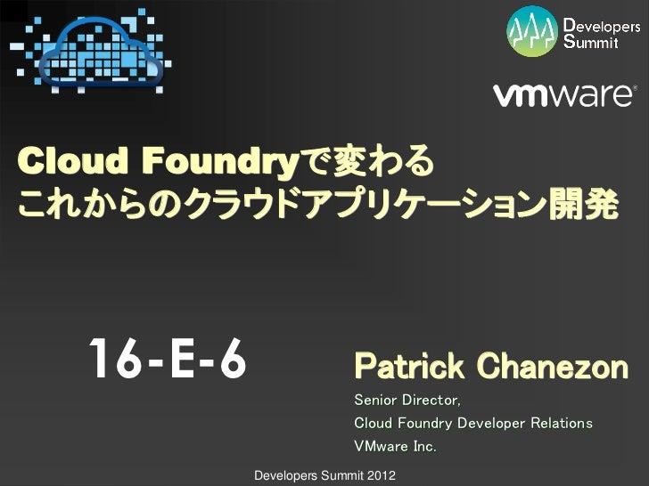 Cloud Foundryで変わるこれからのクラウドアプリケーション開発  16-E-6                  Patrick Chanezon                          Senior Director,  ...