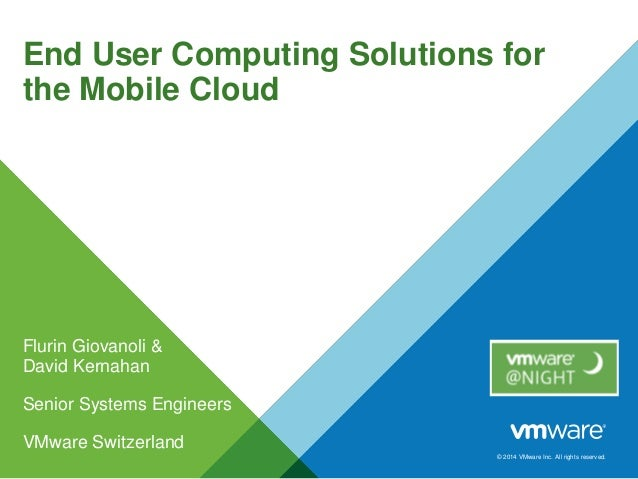 © 2014 VMware Inc. All rights reserved. End User Computing Solutions for the Mobile Cloud Flurin Giovanoli & David Kernaha...