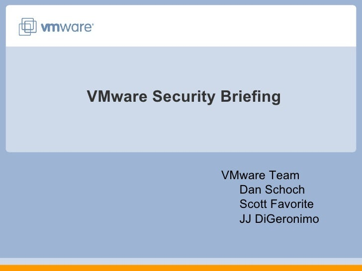 VMware Security Briefing <ul><li>VMware Team </li></ul><ul><ul><li>Dan Schoch </li></ul></ul><ul><ul><li>Scott Favorite </...