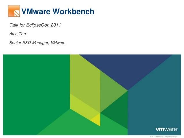 © 2009 VMware Inc. All rights reserved VMware Workbench Talk for EclipseCon 2011 Alan Tan Senior R&D Manager, VMware