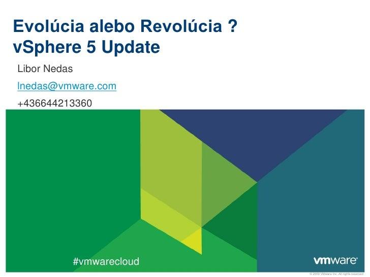 Evolúcia alebo Revolúcia ?vSphere 5 UpdateLibor Nedaslnedas@vmware.com+436644213360          #vmwarecloud                 ...