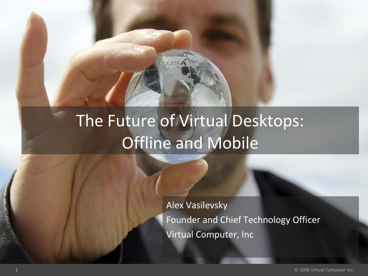 Alex Vasilevsky Founder and Chief Technology Officer Virtual Computer, Inc The Future of Virtual Desktops: Offline and Mob...