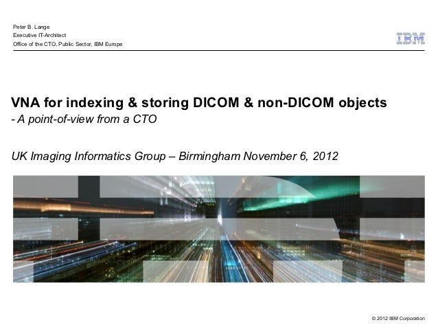 Peter B. LangeExecutive IT-ArchitectOffice of the CTO, Public Sector, IBM EuropeVNA for indexing & storing DICOM & non-DIC...
