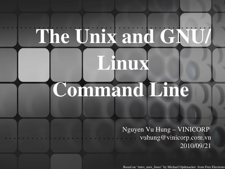 "The Unix and GNU/Linux  Command Line  Nguyen Vu Hung – VINICORP  [email_address] 2010/09/21 Based on ""intro_unix_linux"" by..."