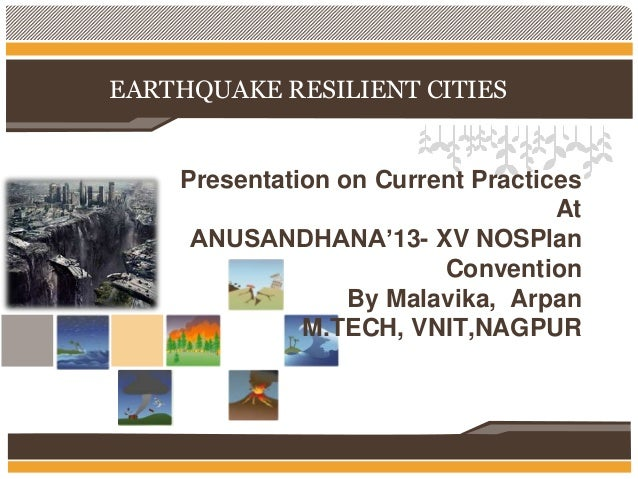 EARTHQUAKE RESILIENT CITIES  Presentation on Current Practices At ANUSANDHANA'13- XV NOSPlan Convention By Malavika, Arpan...