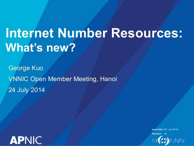 Issue Date: Revision: Internet Number Resources: What's new? George Kuo VNNIC Open Member Meeting, Hanoi 24 July 2014 [21 ...