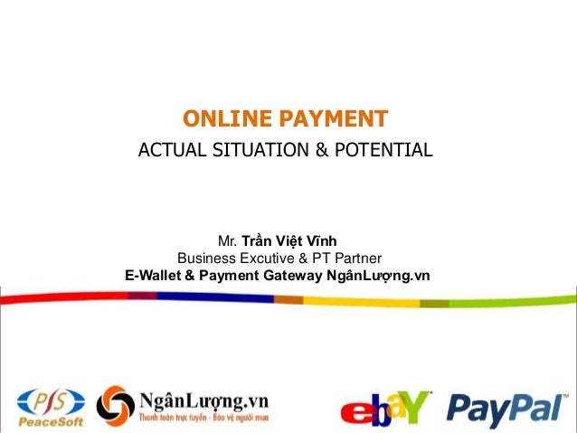 ONLINE PAYMENT ACTUAL SITUATION & POTENTIAL Mr. Trần Việt Vĩnh Business Excutive & PT Partner E-Wallet & Payment Gateway N...