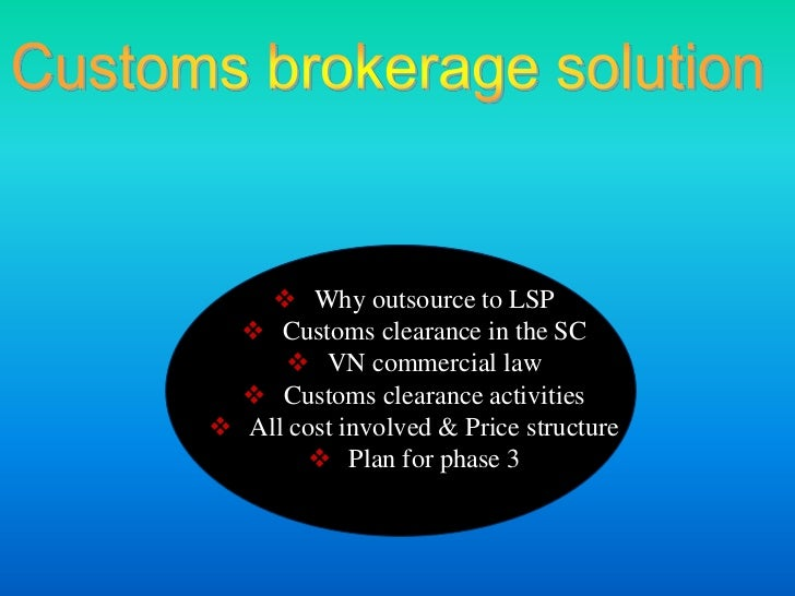  Why outsource to LSP   Customs clearance in the SC      VN commercial law   Customs clearance activities All cost in...