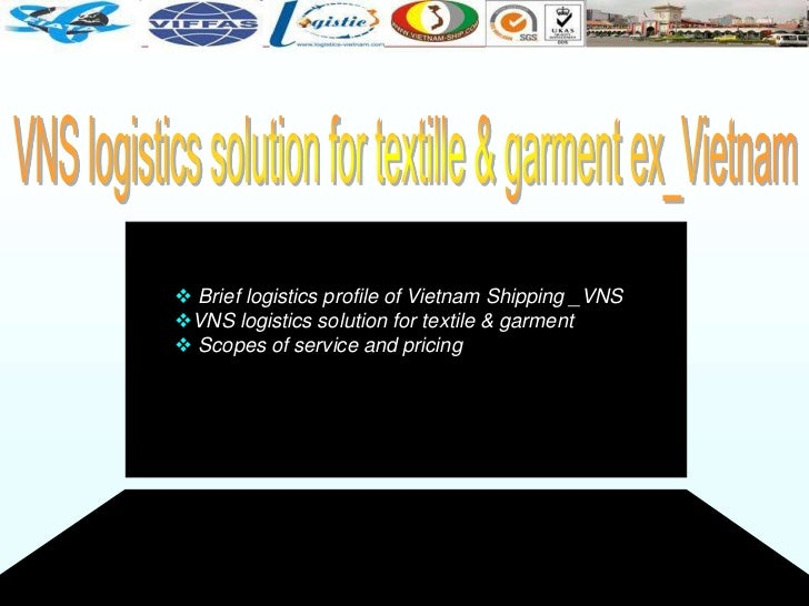  Brief logistics profile of Vietnam Shipping _VNSVNS logistics solution for textile & garment Scopes of service and pri...
