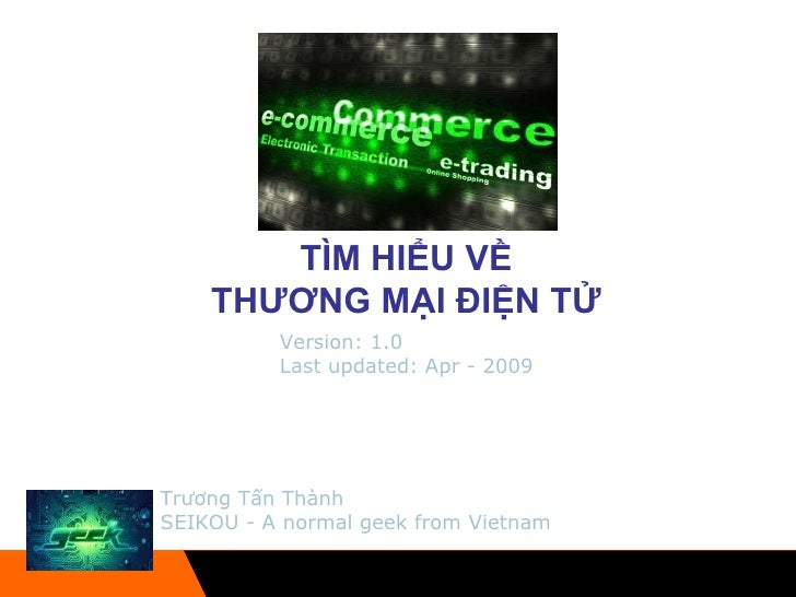 TÌM HIỂU VỀ  THƯƠNG MẠI ĐIỆN TỬ  Trương Tấn Thành SEIKOU - A normal geek from Vietnam Version: 1.0 Last updated: Apr - 2009