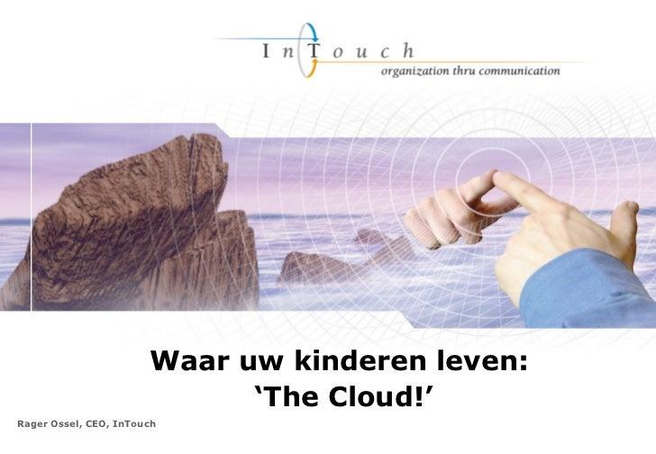 Rager Ossel, CEO, InTouch  Waar uw kinderen leven:  ' The Cloud!'