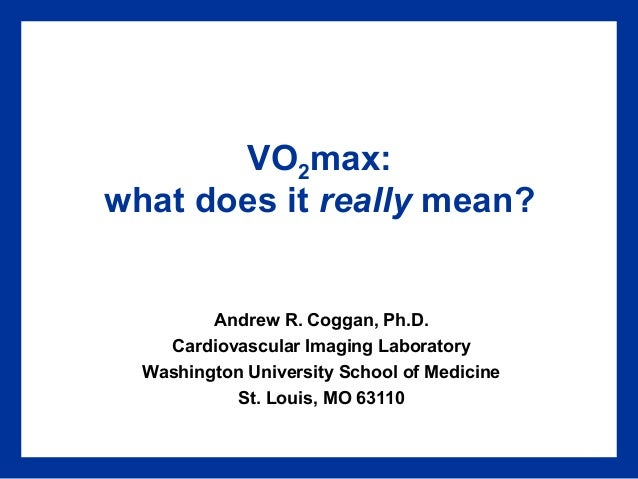 VO2max: what does it really mean?  Andrew R. Coggan, Ph.D. Cardiovascular Imaging Laboratory Washington University School ...