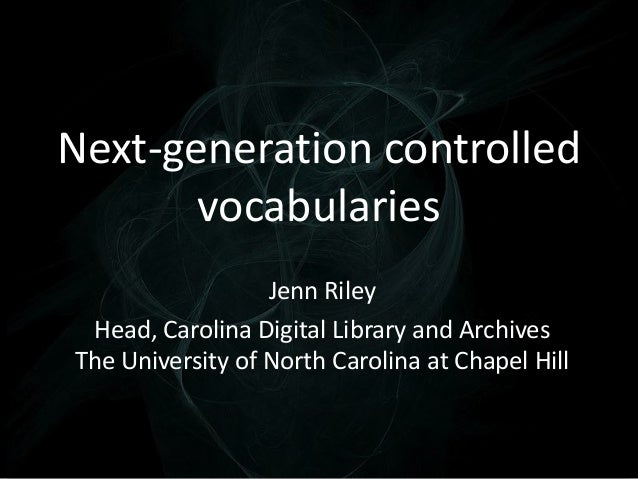 Next-generation controlled vocabularies Jenn Riley Head, Carolina Digital Library and Archives The University of North Car...