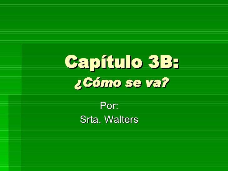 Capítulo 3B: ¿Cómo se va? Por: Srta. Walters