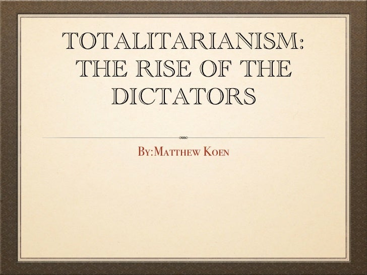 TOTALITARIANISM: THE RISE OF THE   DICTATORS    By:Matthew Koen