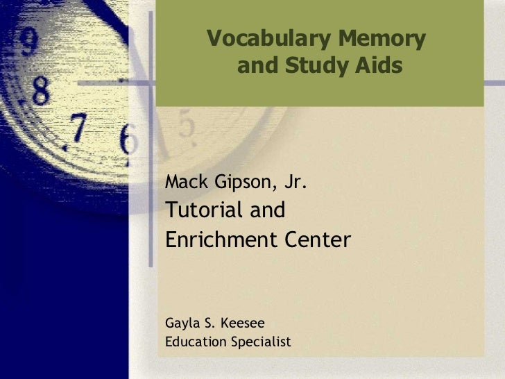 Vocabulary Memory  and Study Aids <ul><li>Mack Gipson, Jr. </li></ul><ul><li>Tutorial and  </li></ul><ul><li>Enrichment Ce...