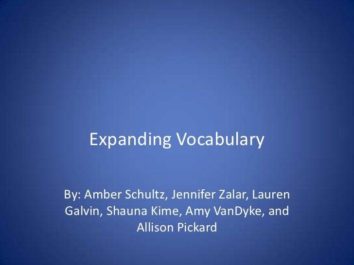 Expanding Vocabulary<br />By: Amber Schultz, Jennifer Zalar, Lauren Galvin, Shauna Kime, Amy VanDyke, and Allison Pickard<...