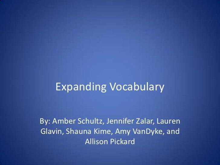 Expanding Vocabulary<br />By: Amber Schultz, Jennifer Zalar, Lauren Glavin, Shauna Kime, Amy VanDyke, and Allison Pickard<...