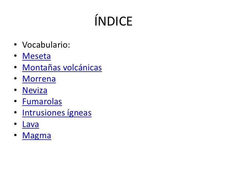 ÍNDICE•   Vocabulario:•   Meseta•   Montañas volcánicas•   Morrena•   Neviza•   Fumarolas•   Intrusiones ígneas•   Lava•  ...