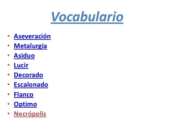 Vocabulario•   Aseveración•   Metalurgia•   Asiduo•   Lucir•   Decorado•   Escalonado•   Flanco•   Optimo•   Necrópolis