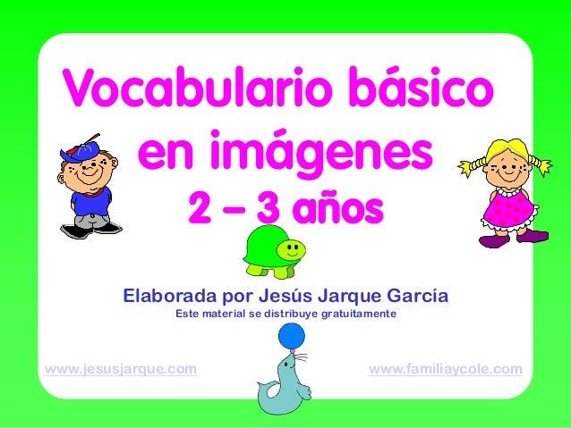 Vocabulario básico     en imágenes                  2 – 3 años         Elaborada por Jesús Jarque García                Es...